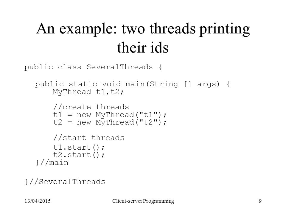 13/04/2015Client-server Programming9 An example: two threads printing their ids public class SeveralThreads { public static void main(String [] args)