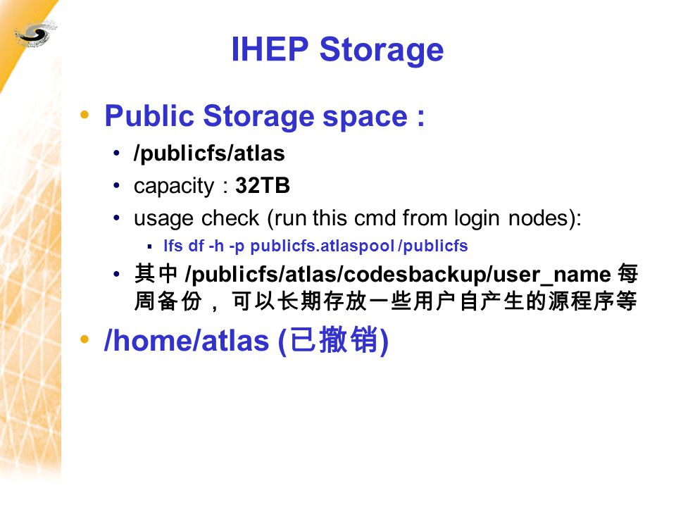 IHEP Storage Public Storage space : /publicfs/atlas capacity : 32TB usage check (run this cmd from login nodes):  lfs df -h -p publicfs.atlaspool /publicfs 其中 /publicfs/atlas/codesbackup/user_name 每 周备份, 可以长期存放一些用户自产生的源程序等 /home/atlas ( 已撤销 )