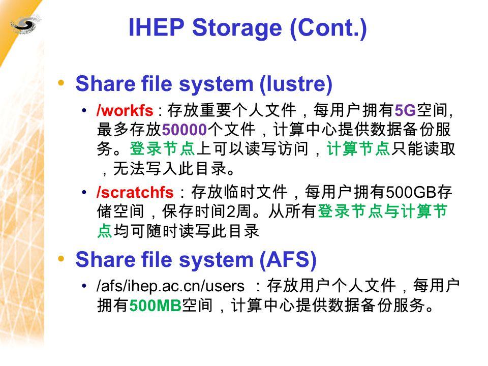 IHEP Storage (Cont.) Share file system (lustre) /workfs : 存放重要个人文件,每用户拥有 5G 空间, 最多存放 50000 个文件,计算中心提供数据备份服 务。登录节点上可以读写访问,计算节点只能读取 ,无法写入此目录。 /scratchfs :存放临时文件,每用户拥有 500GB 存 储空间,保存时间 2 周。从所有登录节点与计算节 点均可随时读写此目录 Share file system (AFS) /afs/ihep.ac.cn/users :存放用户个人文件,每用户 拥有 500MB 空间,计算中心提供数据备份服务。