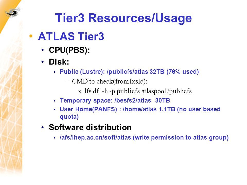 Tier3 Resources/Usage ATLAS Tier3 CPU(PBS): Disk:  Public (Lustre): /publicfs/atlas 32TB (76% used) –CMD to check(from lxslc): »lfs df -h -p publicfs.atlaspool /publicfs  Temporary space: /besfs2/atlas 30TB  User Home(PANFS) : /home/atlas 1.1TB (no user based quota) Software distribution  /afs/ihep.ac.cn/soft/atlas (write permission to atlas group)
