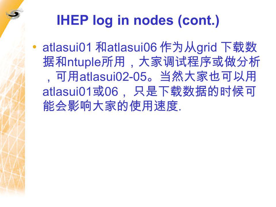 IHEP log in nodes (cont.) atlasui01 和 atlasui06 作为从 grid 下载数 据和 ntuple 所用,大家调试程序或做分析 ,可用 atlasui02-05 。当然大家也可以用 atlasui01 或 06 , 只是下载数据的时候可 能会影响大家的使用速度.