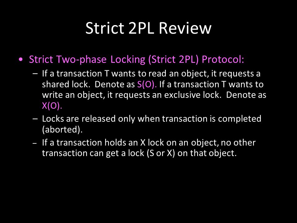 10 Strict 2PL Review Strict Two-phase Locking (Strict 2PL) Protocol: –If a transaction T wants to read an object, it requests a shared lock. Denote as