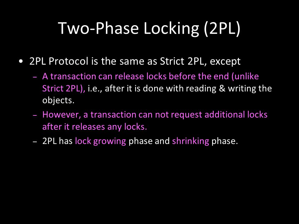 13 Two-Phase Locking (2PL) 2PL Protocol is the same as Strict 2PL, except – A transaction can release locks before the end (unlike Strict 2PL), i.e.,