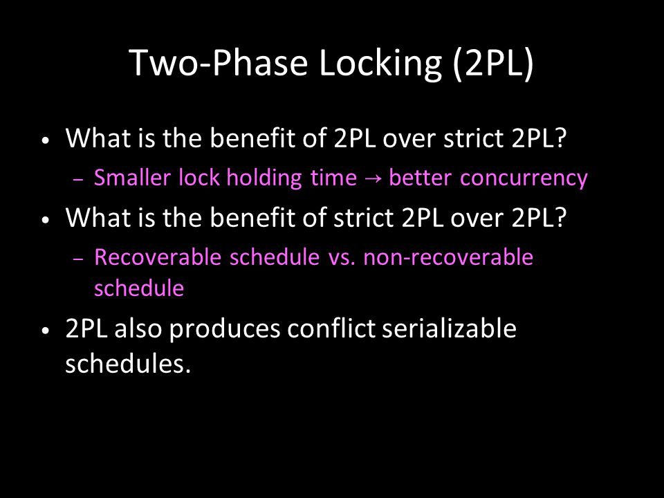 16 Two-Phase Locking (2PL) What is the benefit of 2PL over strict 2PL? – Smaller lock holding time → better concurrency What is the benefit of strict
