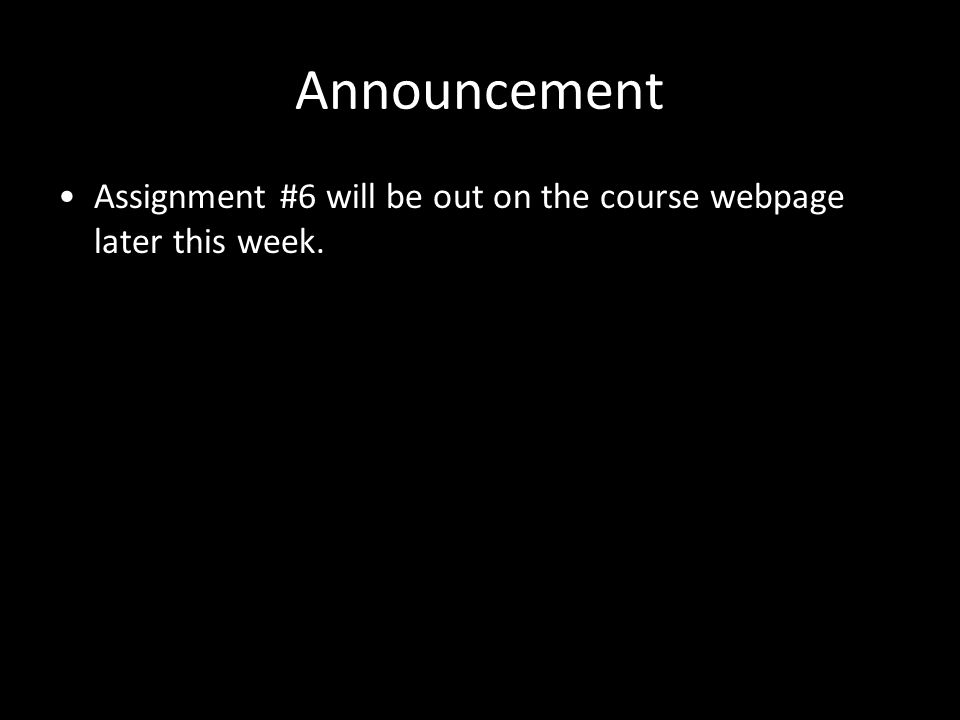 2 Announcement Assignment #6 will be out on the course webpage later this week.