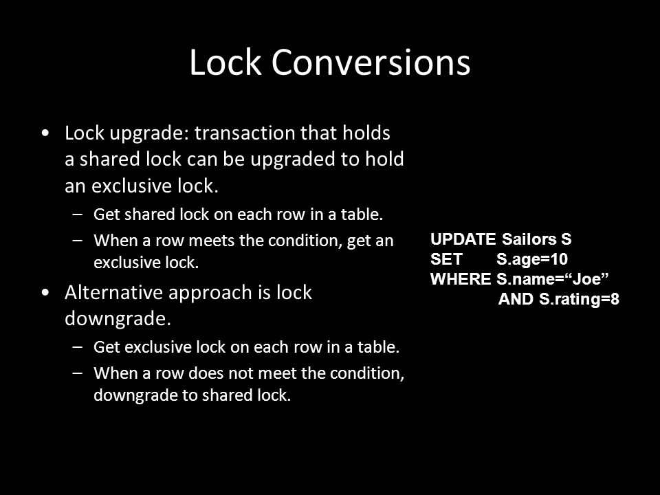22 Lock Conversions Lock upgrade: transaction that holds a shared lock can be upgraded to hold an exclusive lock. –Get shared lock on each row in a ta