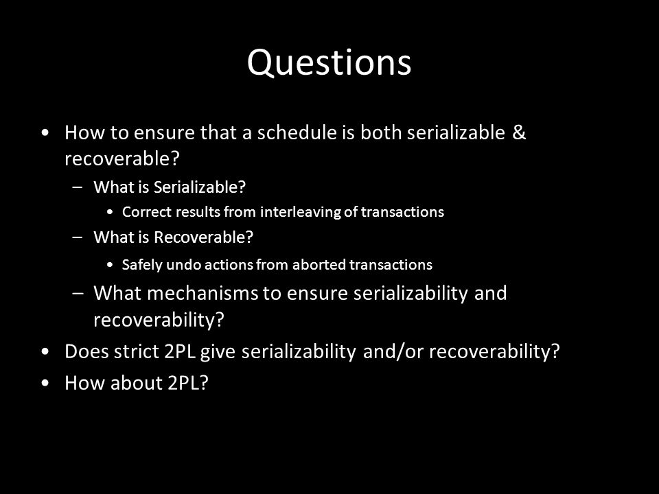 4 Questions How to ensure that a schedule is both serializable & recoverable? –What is Serializable? Correct results from interleaving of transactions
