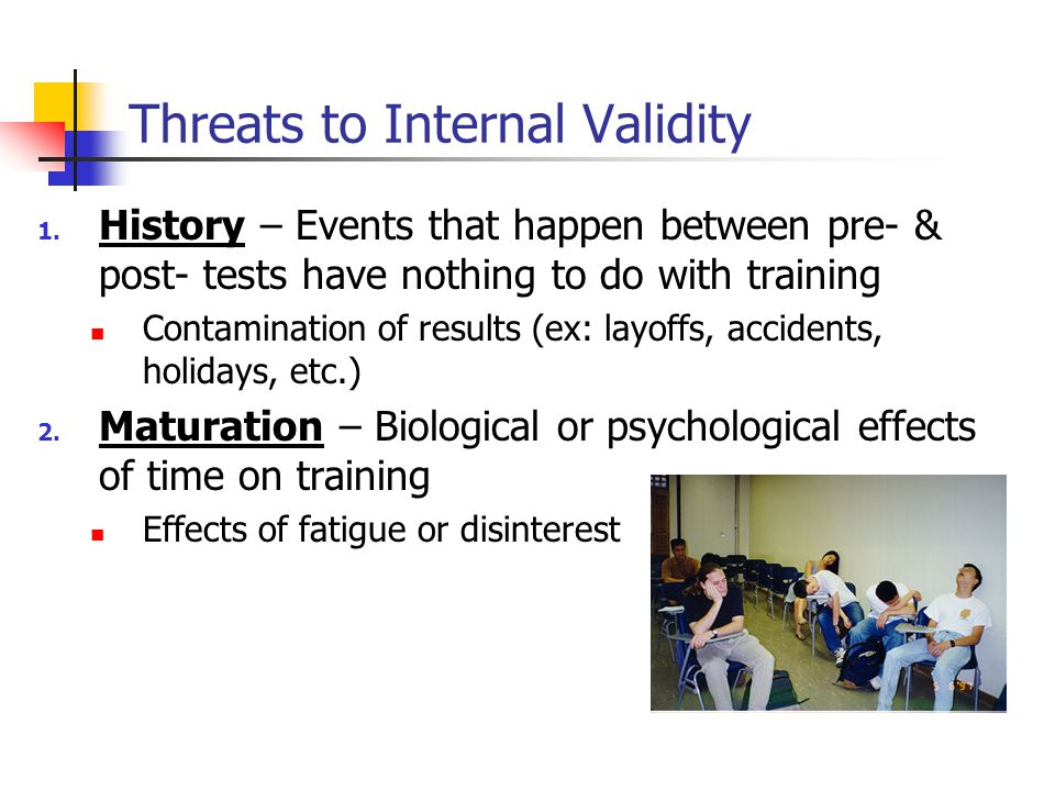 Threats to Internal Validity 1. History – Events that happen between pre- & post- tests have nothing to do with training Contamination of results (ex: