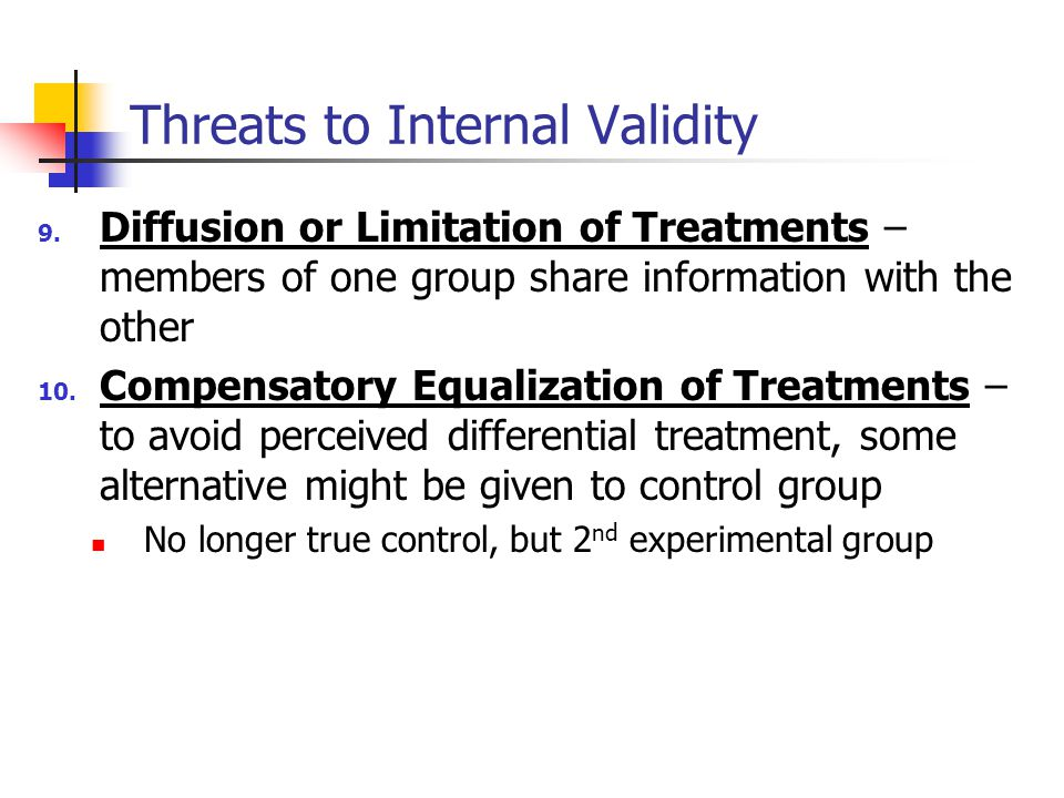 9. Diffusion or Limitation of Treatments – members of one group share information with the other 10. Compensatory Equalization of Treatments – to avoi