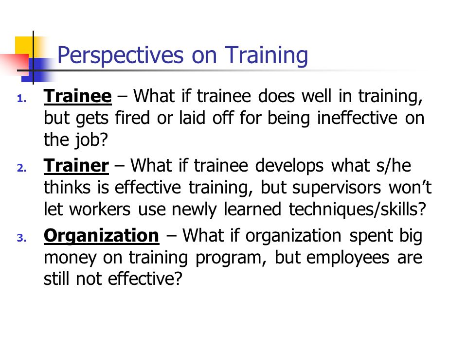 Perspectives on Training 1. Trainee – What if trainee does well in training, but gets fired or laid off for being ineffective on the job? 2. Trainer –