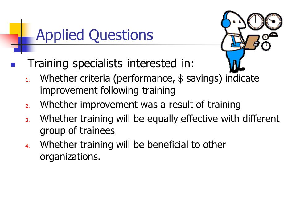 Applied Questions Training specialists interested in: 1. Whether criteria (performance, $ savings) indicate improvement following training 2. Whether