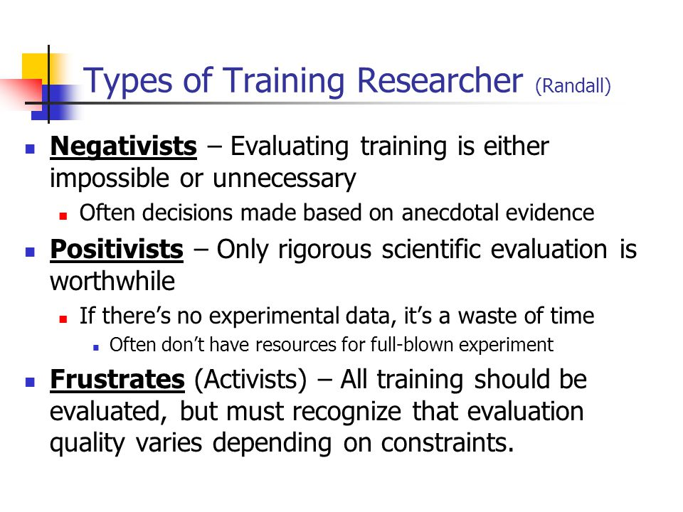 Types of Training Researcher (Randall) Negativists – Evaluating training is either impossible or unnecessary Often decisions made based on anecdotal e
