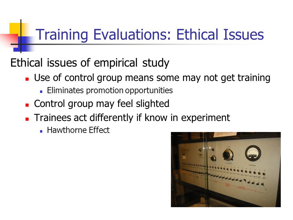 Training Evaluations: Ethical Issues Ethical issues of empirical study Use of control group means some may not get training Eliminates promotion oppor