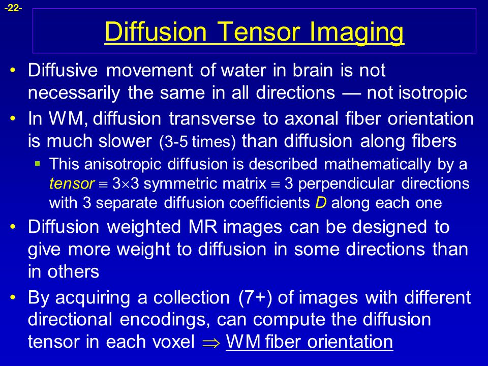 -22- Diffusion Tensor Imaging Diffusive movement of water in brain is not necessarily the same in all directions — not isotropic In WM, diffusion tran