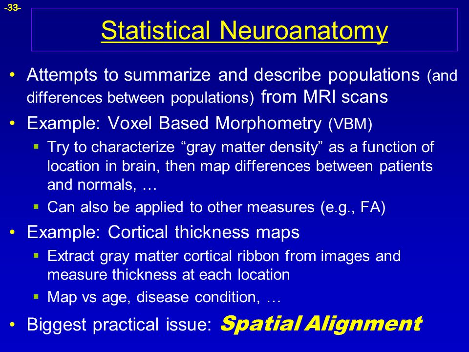 -33- Statistical Neuroanatomy Attempts to summarize and describe populations (and differences between populations) from MRI scans Example: Voxel Based