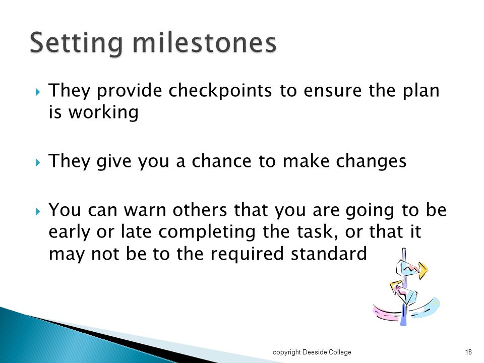  They provide checkpoints to ensure the plan is working  They give you a chance to make changes  You can warn others that you are going to be early or late completing the task, or that it may not be to the required standard copyright Deeside College18