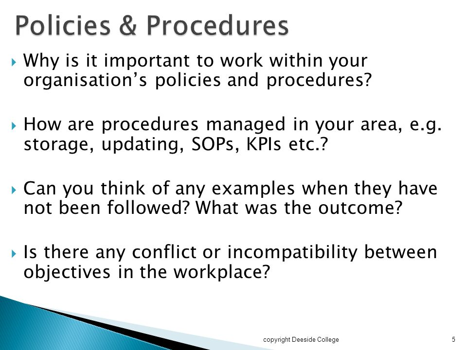  Why is it important to work within your organisation's policies and procedures?  How are procedures managed in your area, e.g. storage, updating, S