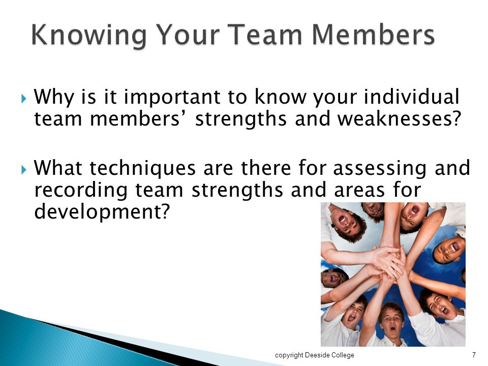  Why is it important to know your individual team members' strengths and weaknesses?  What techniques are there for assessing and recording team str