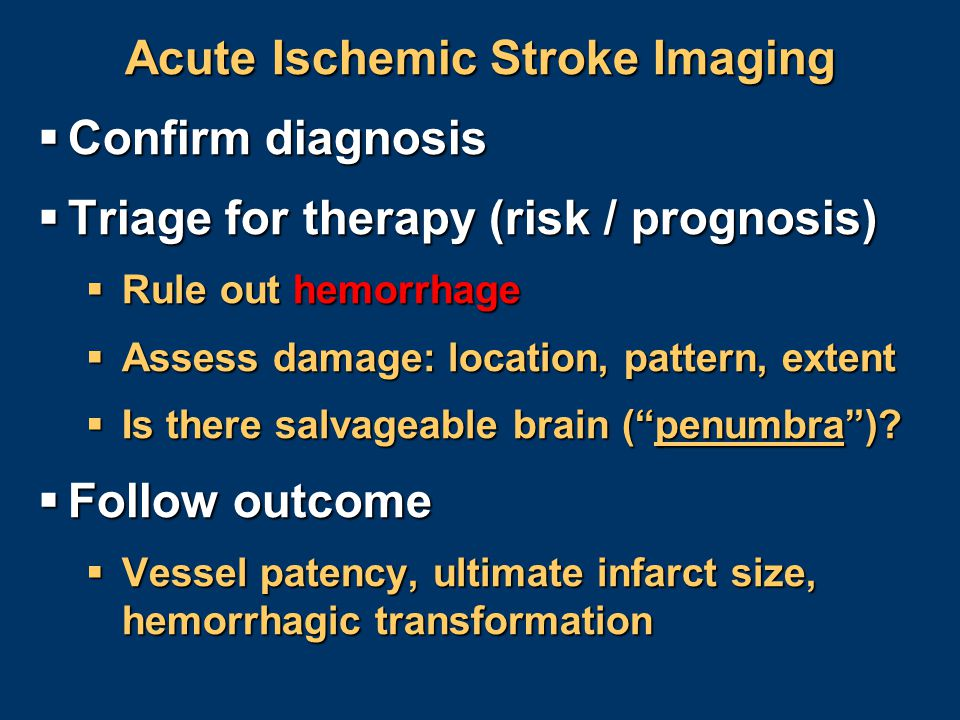 Acute Ischemic Stroke Imaging  Confirm diagnosis  Triage for therapy (risk / prognosis)  Rule out hemorrhage  Assess damage: location, pattern, ex