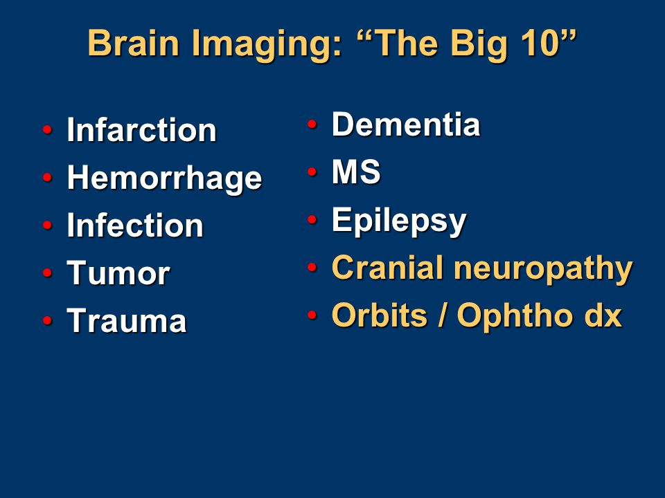 "Brain Imaging: ""The Big 10"" InfarctionInfarction HemorrhageHemorrhage InfectionInfection TumorTumor TraumaTrauma DementiaDementia MSMS EpilepsyEpileps"