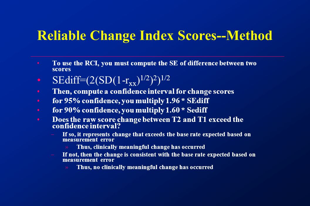 To use the RCI, you must compute the SE of difference between two scores SEdiff=(2(SD(1-r xx ) 1/2 ) 2 ) 1/2 Then, compute a confidence interval for change scores for 95% confidence, you multiply 1.96 * SEdiff for 90% confidence, you multiply 1.60 * Sediff Does the raw score change between T2 and T1 exceed the confidence interval.