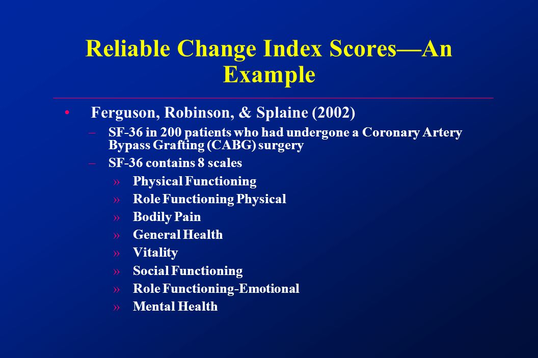 Ferguson, Robinson, & Splaine (2002) –SF-36 in 200 patients who had undergone a Coronary Artery Bypass Grafting (CABG) surgery –SF-36 contains 8 scales »Physical Functioning »Role Functioning Physical »Bodily Pain »General Health »Vitality »Social Functioning »Role Functioning-Emotional »Mental Health Reliable Change Index Scores—An Example