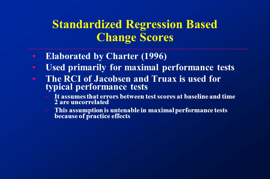Elaborated by Charter (1996) Used primarily for maximal performance tests The RCI of Jacobsen and Truax is used for typical performance tests –It assumes that errors between test scores at baseline and time 2 are uncorrelated –This assumption is untenable in maximal performance tests because of practice effects Standardized Regression Based Change Scores
