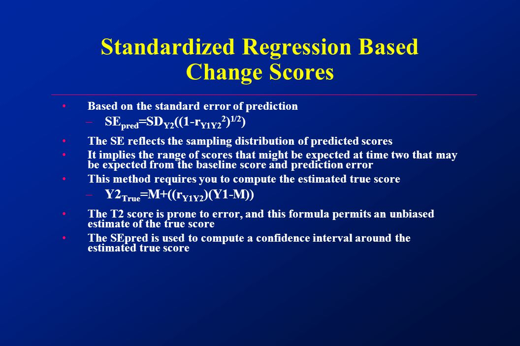 Based on the standard error of prediction –SE pred =SD Y2 ((1-r Y1Y2 2 ) 1/2 ) The SE reflects the sampling distribution of predicted scores It implies the range of scores that might be expected at time two that may be expected from the baseline score and prediction error This method requires you to compute the estimated true score –Y2 True =M+((r Y1Y2 )(Y1-M)) The T2 score is prone to error, and this formula permits an unbiased estimate of the true score The SEpred is used to compute a confidence interval around the estimated true score Standardized Regression Based Change Scores