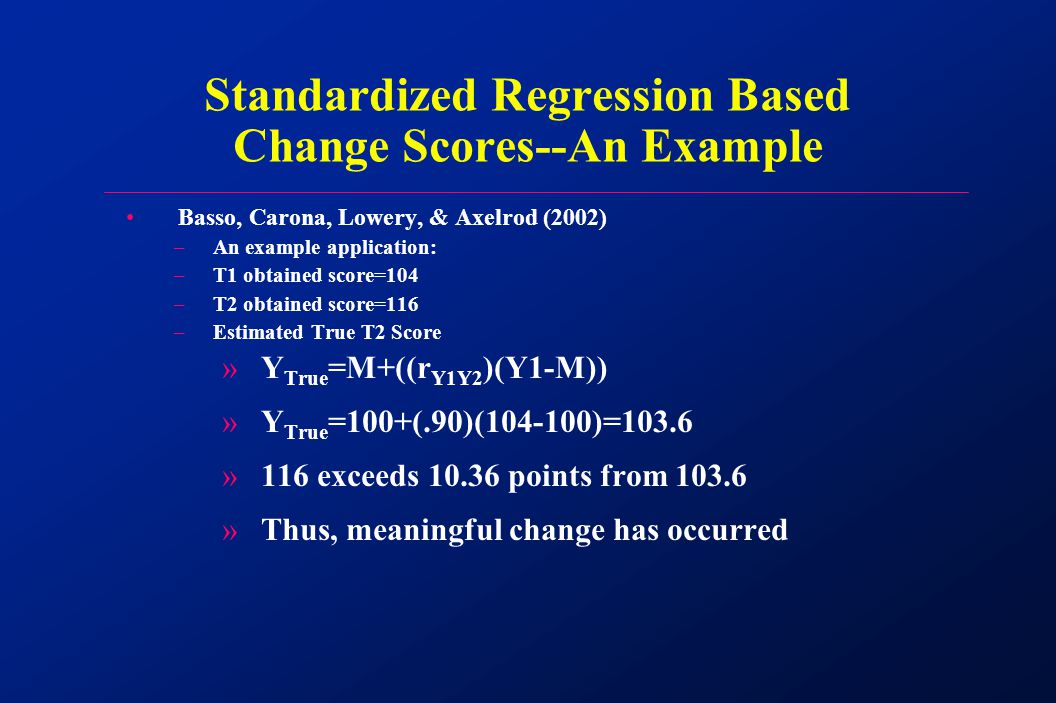 Basso, Carona, Lowery, & Axelrod (2002) –An example application: –T1 obtained score=104 –T2 obtained score=116 –Estimated True T2 Score »Y True =M+((r Y1Y2 )(Y1-M)) »Y True =100+(.90)(104-100)=103.6 »116 exceeds 10.36 points from 103.6 »Thus, meaningful change has occurred Standardized Regression Based Change Scores--An Example