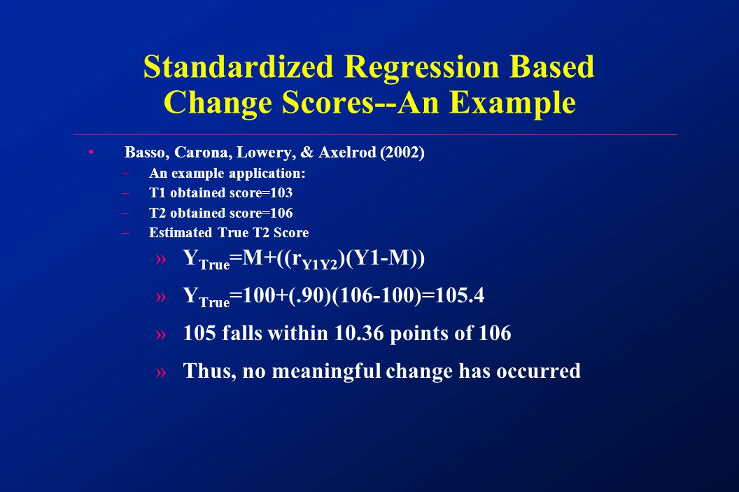 Basso, Carona, Lowery, & Axelrod (2002) –An example application: –T1 obtained score=103 –T2 obtained score=106 –Estimated True T2 Score »Y True =M+((r Y1Y2 )(Y1-M)) »Y True =100+(.90)(106-100)=105.4 »105 falls within 10.36 points of 106 »Thus, no meaningful change has occurred Standardized Regression Based Change Scores--An Example