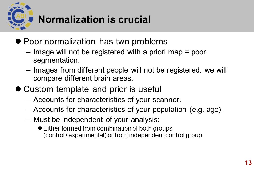 13 Normalization is crucial Poor normalization has two problems –Image will not be registered with a priori map = poor segmentation.