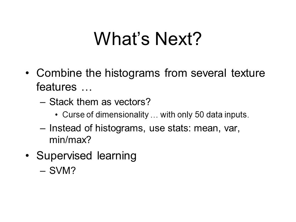 What's Next? Combine the histograms from several texture features … –Stack them as vectors? Curse of dimensionality … with only 50 data inputs. –Inste