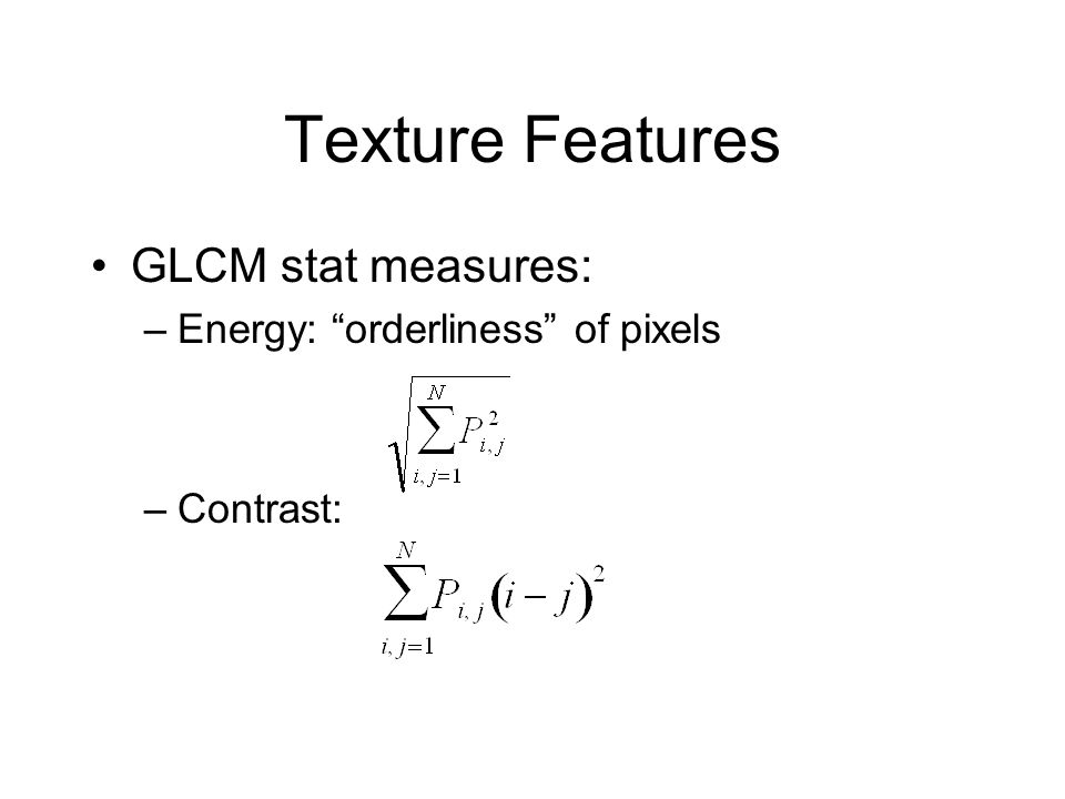 "Texture Features GLCM stat measures: –Energy: ""orderliness"" of pixels –Contrast:"