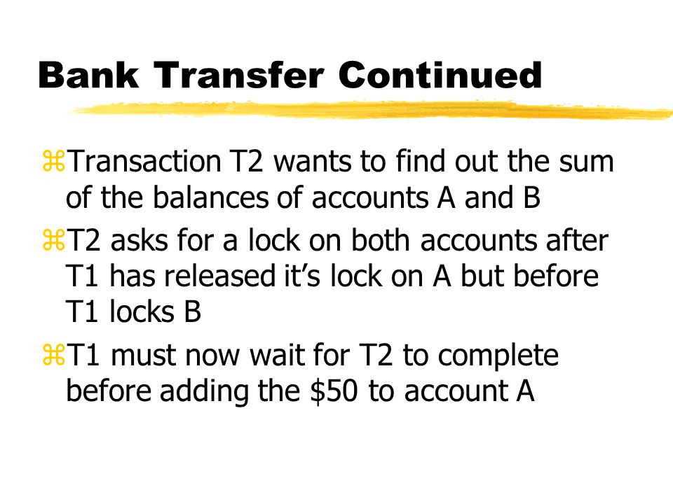 Bank Transfer Continued zTransaction T2 wants to find out the sum of the balances of accounts A and B zT2 asks for a lock on both accounts after T1 has released it's lock on A but before T1 locks B zT1 must now wait for T2 to complete before adding the $50 to account A