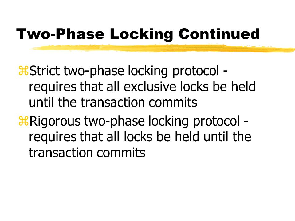 Two-Phase Locking Continued zStrict two-phase locking protocol - requires that all exclusive locks be held until the transaction commits zRigorous two-phase locking protocol - requires that all locks be held until the transaction commits