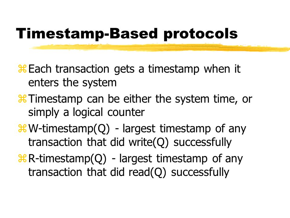 Timestamp-Based protocols zEach transaction gets a timestamp when it enters the system zTimestamp can be either the system time, or simply a logical counter zW-timestamp(Q) - largest timestamp of any transaction that did write(Q) successfully zR-timestamp(Q) - largest timestamp of any transaction that did read(Q) successfully