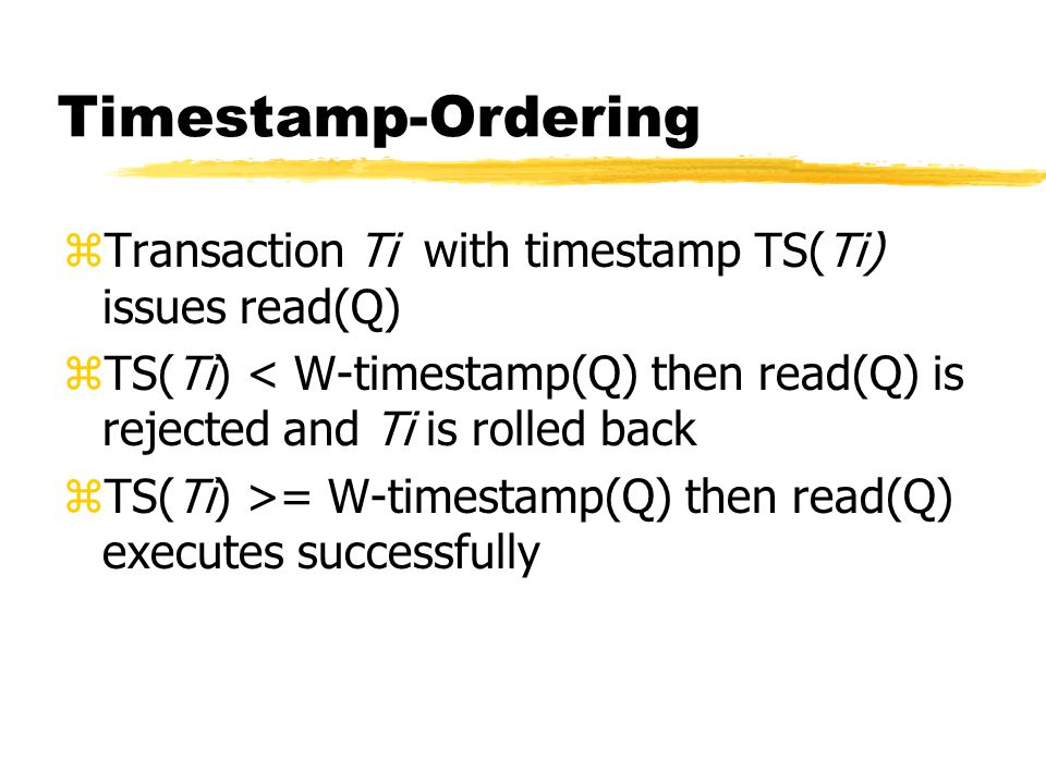 Timestamp-Ordering zTransaction Ti with timestamp TS(Ti) issues read(Q) zTS(Ti) < W-timestamp(Q) then read(Q) is rejected and Ti is rolled back zTS(Ti) >= W-timestamp(Q) then read(Q) executes successfully