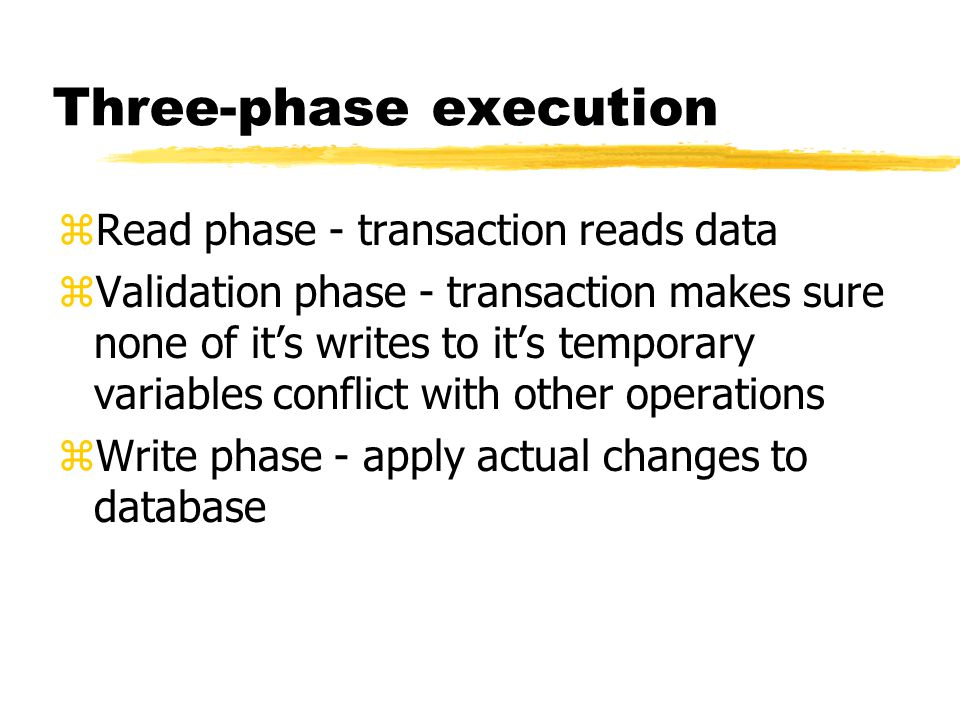 Three-phase execution zRead phase - transaction reads data zValidation phase - transaction makes sure none of it's writes to it's temporary variables conflict with other operations zWrite phase - apply actual changes to database