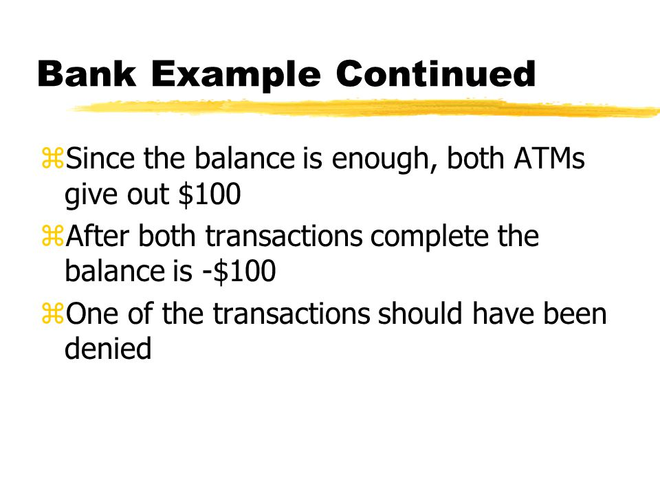 Bank Example Continued zSince the balance is enough, both ATMs give out $100 zAfter both transactions complete the balance is -$100 zOne of the transactions should have been denied