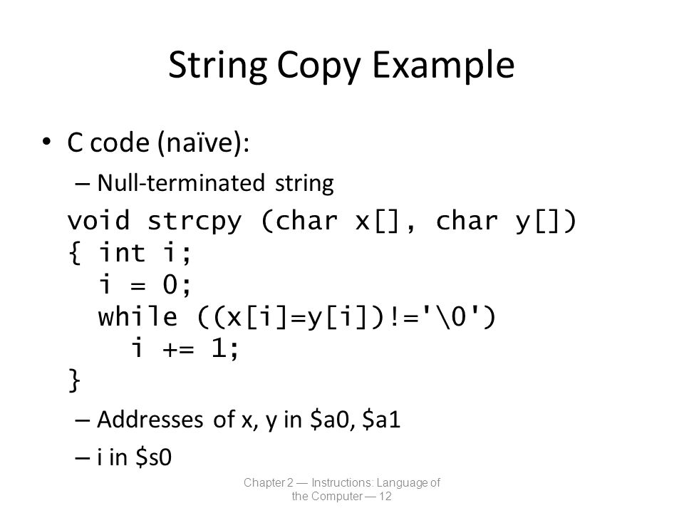String Copy Example C code (naïve): – Null-terminated string void strcpy (char x[], char y[]) { int i; i = 0; while ((x[i]=y[i])!='\0') i += 1; } – Ad