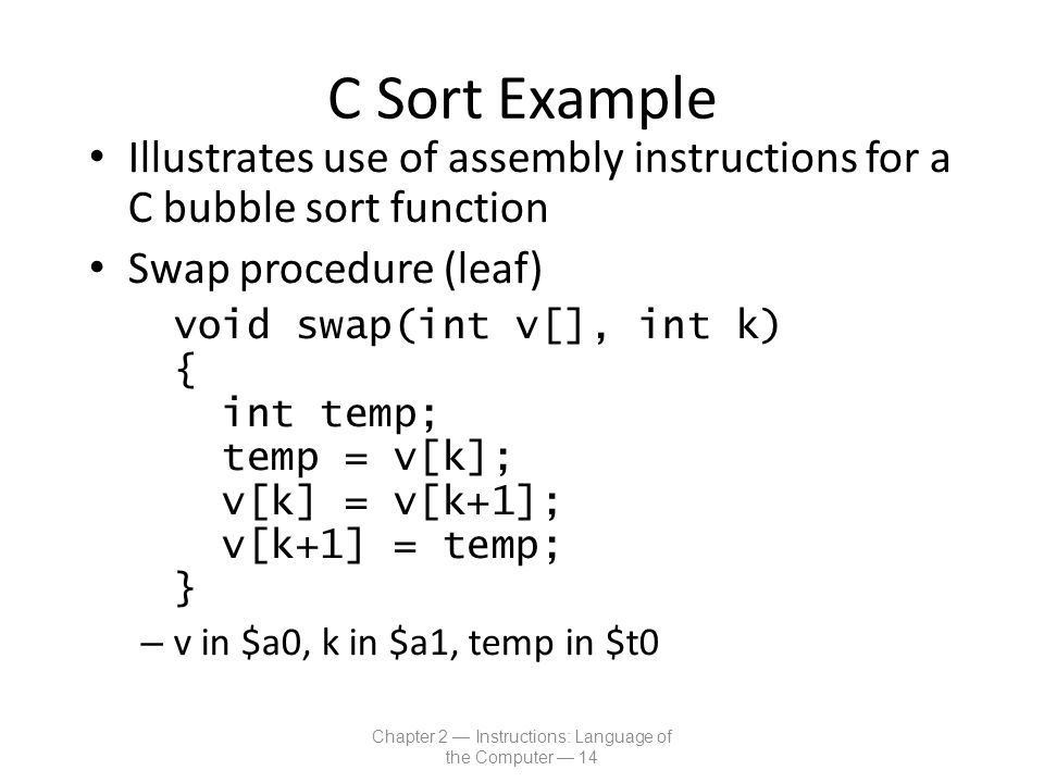 C Sort Example Illustrates use of assembly instructions for a C bubble sort function Swap procedure (leaf) void swap(int v[], int k) { int temp; temp