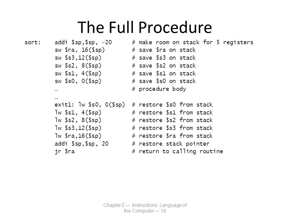 The Full Procedure sort: addi $sp,$sp, –20 # make room on stack for 5 registers sw $ra, 16($sp) # save $ra on stack sw $s3,12($sp) # save $s3 on stack