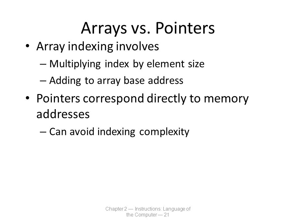 Arrays vs. Pointers Array indexing involves – Multiplying index by element size – Adding to array base address Pointers correspond directly to memory