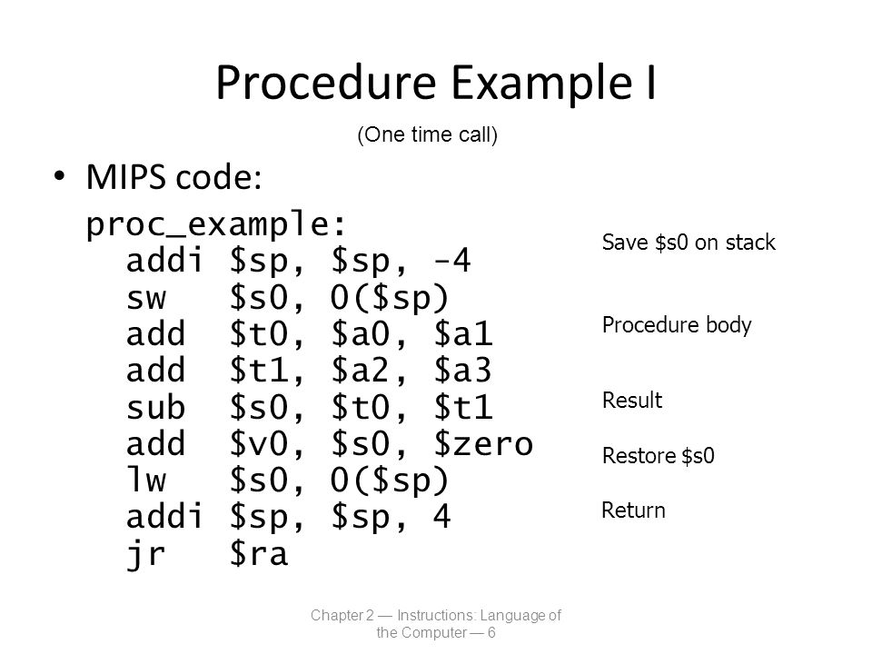 Procedure Example II Procedures that call other procedures For nested call, caller needs to save on the stack: – Its return address – Any arguments and temporaries needed after the call Restore from the stack after the call Chapter 2 — Instructions: Language of the Computer — 7 (Multiple calls or Recursion)