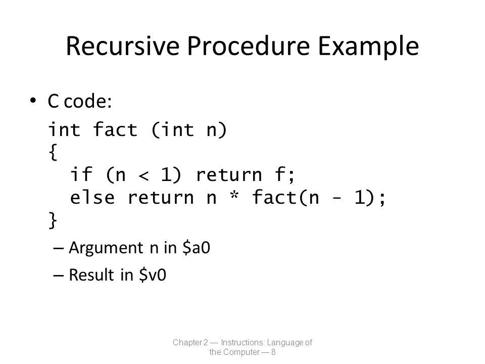 Recursive Procedure Example MIPS code: fact: addi $sp, $sp, -8 # adjust stack for 2 items sw $ra, 4($sp) # save return address sw $a0, 0($sp) # save argument slti $t0, $a0, 1 # test for n < 1 beq $t0, $zero, L1 addi $v0, $zero, 1 # if so, result is 1 addi $sp, $sp, 8 # pop 2 items from stack jr $ra # and return L1: addi $a0, $a0, -1 # else decrement n jal fact # recursive call lw $a0, 0($sp) # restore original n lw $ra, 4($sp) # and return address addi $sp, $sp, 8 # pop 2 items from stack mul $v0, $a0, $v0 # multiply to get result jr $ra # and return