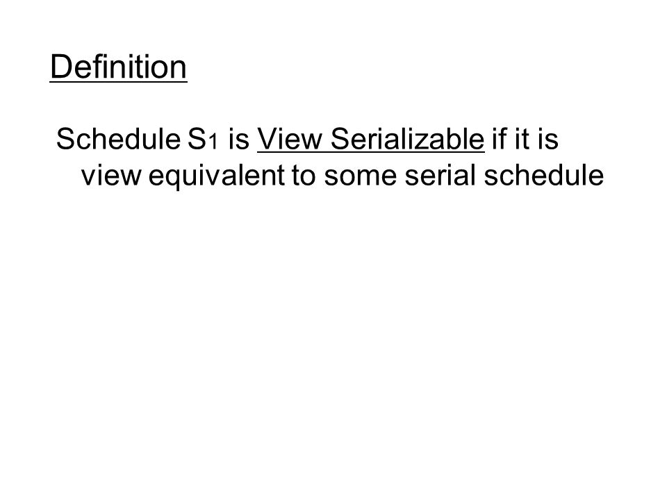 Definition Schedule S 1 is View Serializable if it is view equivalent to some serial schedule