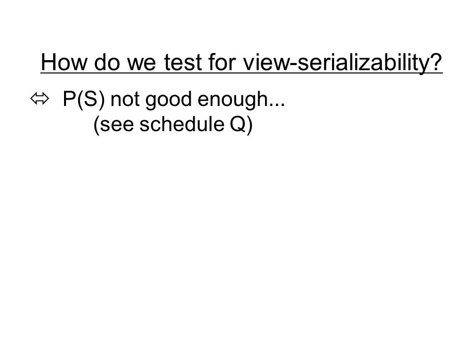 How do we test for view-serializability  P(S) not good enough … (see schedule Q)