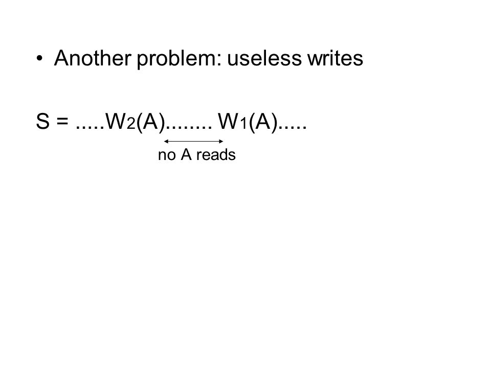 Another problem: useless writes S = …..W 2 (A) …….. W 1 (A) ….. no A reads