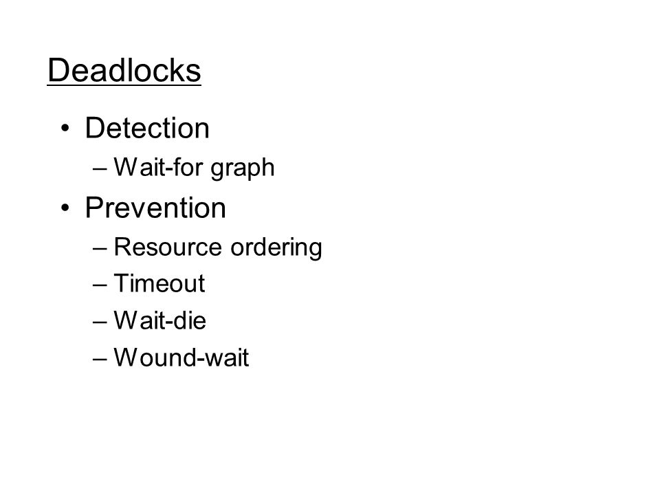 Deadlocks Detection –Wait-for graph Prevention –Resource ordering –Timeout –Wait-die –Wound-wait