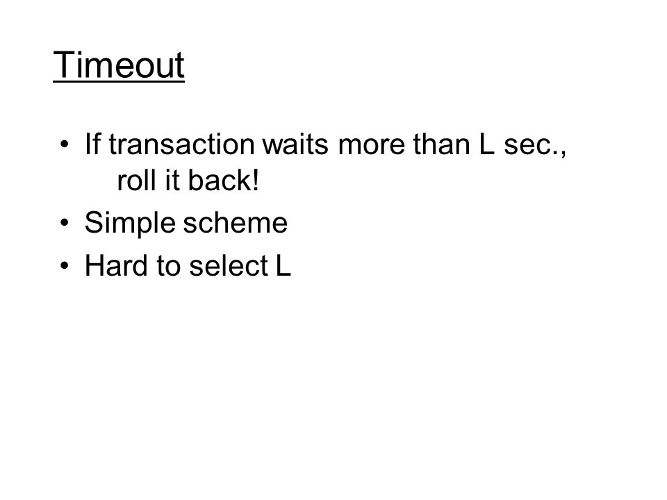 Timeout If transaction waits more than L sec., roll it back! Simple scheme Hard to select L